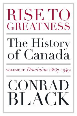 Rise To Greatness Volume 2: Dominion (1867-1949): The History of Canada From the Vikings to the Present - Black, Conrad