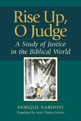 Rise Up, O Judge: A Study of Justice in the Biblical World - Nardoni, Enrique, and Martin, Sean Charles (Translated by)