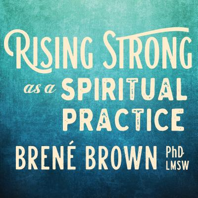 Rising Strong as a Spiritual Practice - Brown, Brene, PhD, Lmsw