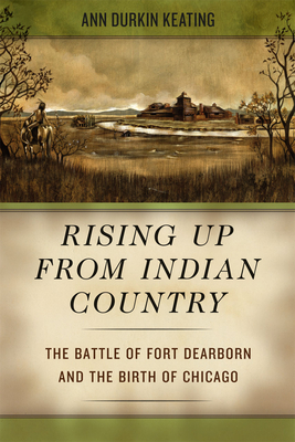Rising Up from Indian Country: The Battle of Fort Dearborn and the Birth of Chicago - Keating, Ann Durkin