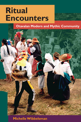 Ritual Encounters: Otavalan Modern and Mythic Community - Wibbelsman, Michelle