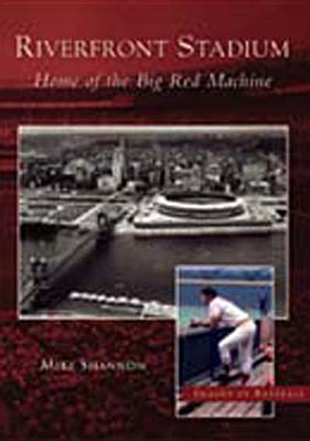 Riverfront Stadium: Home of the Big Red Machine - Shannon, Mike