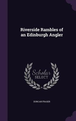 Riverside Rambles of an Edinburgh Angler - Fraser, Duncan
