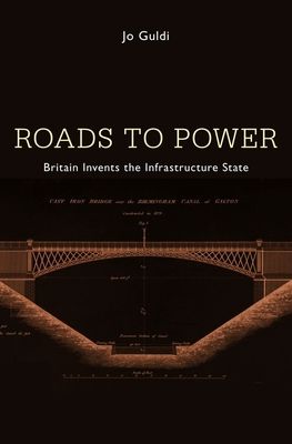 Roads to Power: Britain Invents the Infrastructure State - Guldi, Jo