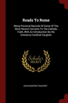 Roads to Rome: Being Personal Records of Some of the More Recent Converts to the Catholic Faith, with an Introduction by His Eminence Cardinal Vaughan - Raupert, John Godfrey