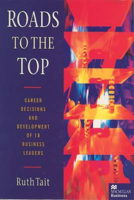 Roads to the Top: Career decisions and development of 18 business leaders - Tait, Ruth