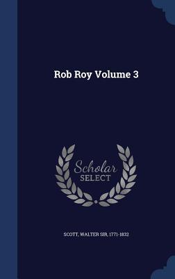 Rob Roy Volume 3 - Scott, Walter Sir 1771-1832 (Creator)
