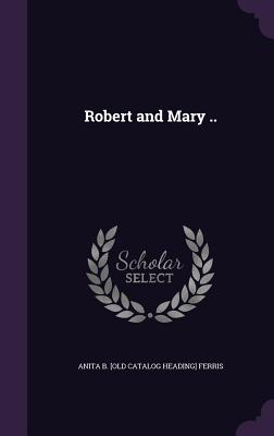 Robert and Mary .. - Ferris, Anita B [Old Catalog Heading]