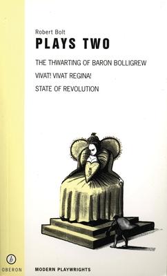 Robert Bolt Plays Two: The Thwarting of Baron Bolligrew/Vivat! Vivat Regina!/State of Revolution - Bolt, Robert