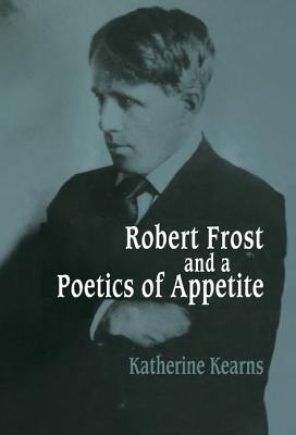 Robert Frost and a Poetics of Appetite - Kearns, Katherine