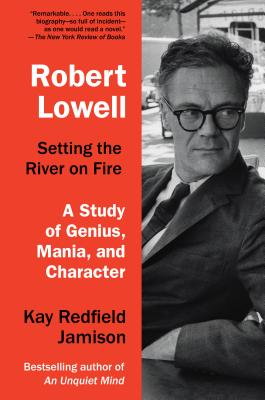 Robert Lowell, Setting the River on Fire: A Study of Genius, Mania, and Character - Jamison, Kay Redfield