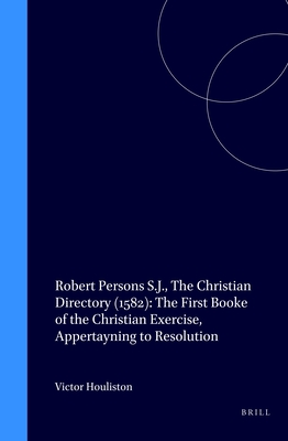 Robert Persons S.J., The Christian Directory (1582): The First Booke of the Christian Exercise, Appertayning to Resolution - Persons S. J., Robert, and Houliston, Victor (Editor)
