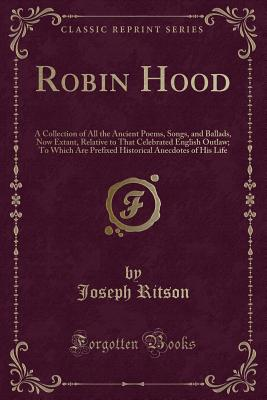 Robin Hood: A Collection of All the Ancient Poems, Songs, and Ballads, Now Extant, Relative to That Celebrated English Outlaw; To Which Are Prefixed Historical Anecdotes of His Life (Classic Reprint) - Ritson, Joseph