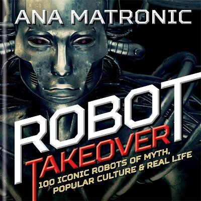 Robot Takeover: 100 Iconic Robots of Myth, Popular Culture & Real Life - Matronic, Ana