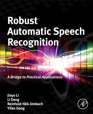 Robust Automatic Speech Recognition: A Bridge to Practical Applications - Li, Jinyu, and Deng, Li, and Haeb-Umbach, Reinhold