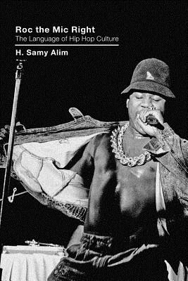 Roc the Mic Right: The Language of Hip Hop Culture - Alim, H Samy