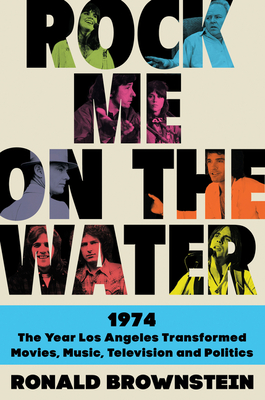 Rock Me on the Water: 1974-The Year Los Angeles Transformed Movies, Music, Television, and Politics - Brownstein, Ronald