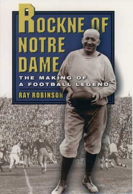 Rockne of Notre Dame: The Making of a Football Legend - Robinson, Ray