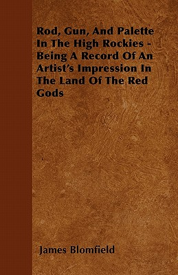 Rod, Gun, and Palette in the High Rockies - Being a Record of an Artist's Impression in the Land of the Red Gods - Blomfield, James