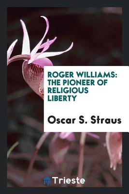 Roger Williams: The Pioneer of Religious Liberty - Straus, Oscar S