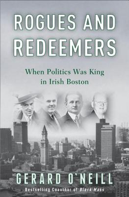 Rogues and Redeemers: When Politics Was King in Irish Boston - O'Neill, Gerard