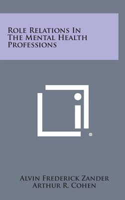 Role Relations in the Mental Health Professions - Zander, Alvin Frederick