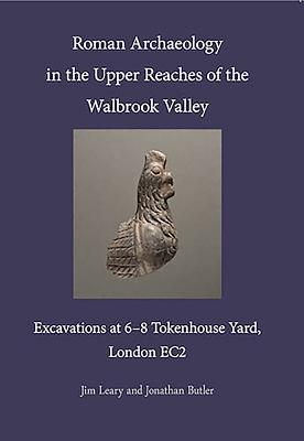 Roman Archaeology in the Upper Reaches of the Walbrook Valley: Excavations at 6-8 Tokenhouse Yard, London EC2 - Leary, Jim, and Butler, Jonathan, and Ridgeway, Victoria (Editor)