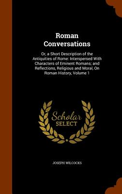 Roman Conversations: Or, a Short Description of the Antiquities of Rome: Interspersed with Characters of Eminent Romans; And Reflections, Religious and Moral, on Roman History, Volume 1 - Wilcocks, Joseph