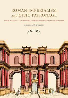 Roman Imperialism and Civic Patronage: Form, Meaning, and Ideology in Monumental Fountain Complexes - Longfellow, Brenda