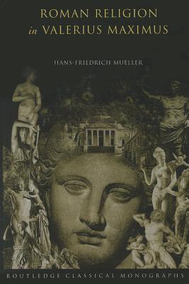 Roman Religion in Valerius Maximus - Mueller, Hans-Friedrich