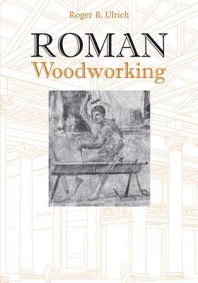 Roman Woodworking - Ulrich, Roger B