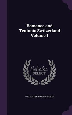 Romance and Teutonic Switzerland Volume 1 - McCracken, William Denison