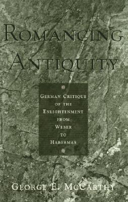 Romancing Antiquity: German Critique of the Enlightenment from Weber to Habermas - McCarthy, George E, and Arendt, Hannah, Professor (Contributions by), and Gadamer, Hans-Georg (Contributions by)