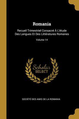 Romania: Recueil Trimestriel Consacr? ? l'?tude Des Langues Et Des Litt?ratures Romanes; Volume 1 - Societe Des Amis De La Romania (Creator)