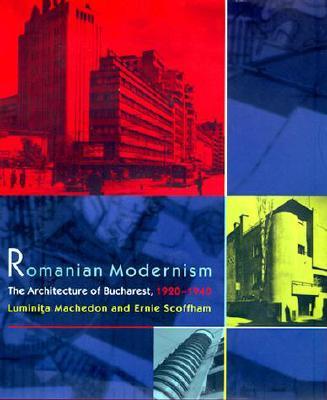 Romanian Modernism: The Architecture of Bucharest, 1920-1940 - Machedon, Luminita, and Scoffham, Ernie