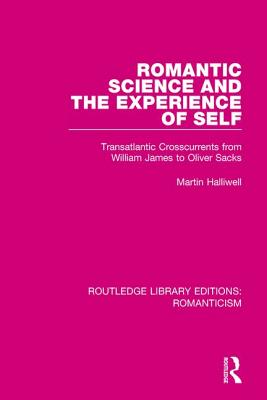 Romantic Science and the Experience of Self: Transatlantic Crosscurrents from William James to Oliver Sacks - Halliwell, Martin, Dr.