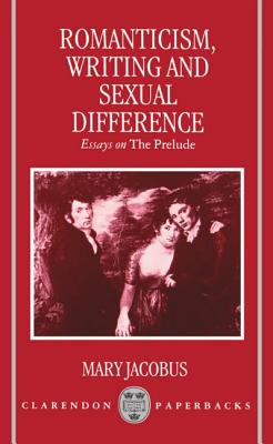 Romanticism, Writing, and Sexual Difference: Essays on the Prelude - Jacobus, Mary
