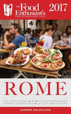 Rome - 2017: The Food Enthusiast's Complete Restaurant Guide - Delaplaine, Andrew