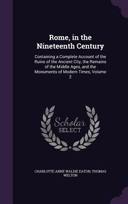 Rome, in the Nineteenth Century: Containing a Complete Account of the Ruins of the Ancient City, the Remains of the Middle Ages, and the Monuments of Modern Times, Volume 2 - Eaton, Charlotte Anne Waldie, and Welton, Thomas