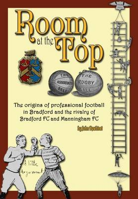 Room at the Top: The Origins of Professional Football in Bradford and the Rivalry of Bradford FC and Manningham FC - Dewhirst, John