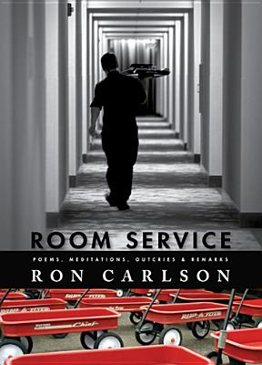 Room Service: Poems, Meditations, Outcries & Remarks - Carlson, Ron