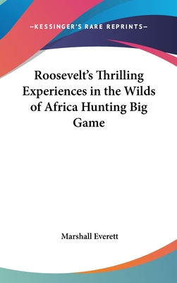 Roosevelt's Thrilling Experiences in the Wilds of Africa Hunting Big Game - Everett, Marshall