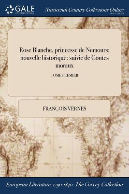 Rose Blanche, Princesse de Nemours: Nouvelle Historique: Suivie de Contes Moraux; Tome Second - Vernes, Francois