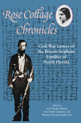 Rose Cottage Chronicles: Civil War Letters of the Bryant-Stephens Families of North Florida - Blakey, Arch Fredric