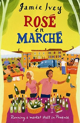 Rose En Marche: Running a Market Stall in Provence - Ivey, Jamie