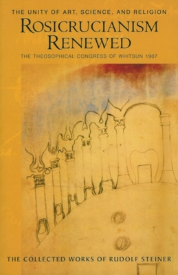 Rosicrucianism Renewed: The Unity of Art, Science, and Religion: The Theosophical Congress of Whitsun 1907 - Steiner, Rudolf, Dr., and Bamford, Christopher (Introduction by), and Post, Marsha (Translated by)