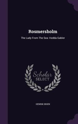 Rosmersholm: The Lady from the Sea: Hedda Gabler - Ibsen, Henrik