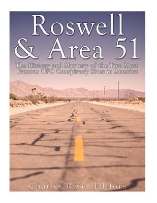 Roswell & Area 51: The History and Mystery of the Two Most Famous UFO Conspiracy Sites in America - Charles River Editors