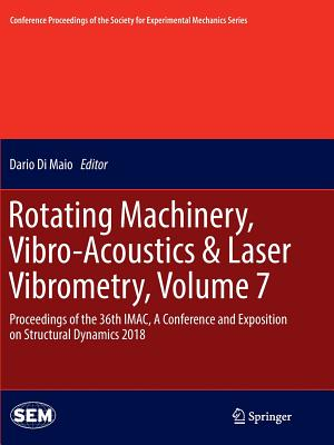 Rotating Machinery, Vibro-Acoustics & Laser Vibrometry, Volume 7: Proceedings of the 36th Imac, a Conference and Exposition on Structural Dynamics 2018 - Di Maio, Dario (Editor)