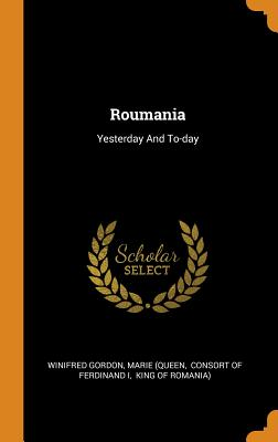 Roumania: Yesterday and To-Day - Gordon, Winifred, and (Queen, Marie, and Consort of Ferdinand I (Creator)